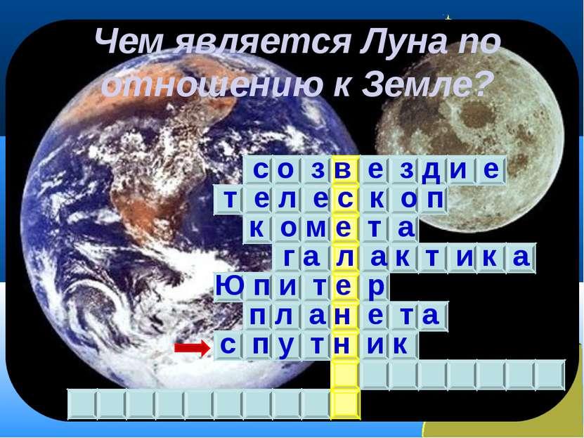 Чем является Луна по отношению к Земле? с о з в е з д и е т е л е с к о п к о...