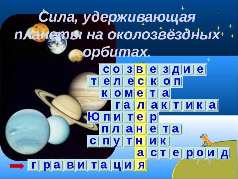 Сила, удерживающая планеты на околозвёздных орбитах. с о з в е з д и е т е л ...