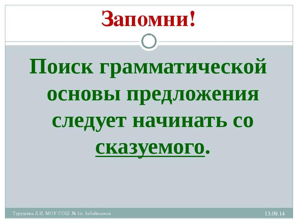 * Турушева Л.И. МОУ СОШ № 1п. Забайкальск Запомни! Поиск грамматической основ...