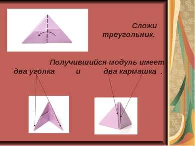 Сложи треугольник. Получившийся модуль имеет два уголка и два кармашка .