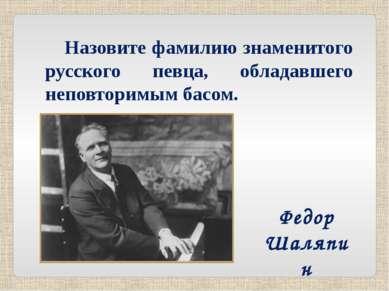 Назовите фамилию знаменитого русского певца, обладавшего неповторимым басом. ...