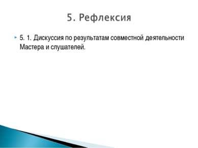 5. 1. Дискуссия по результатам совместной деятельности Мастера и слушателей.