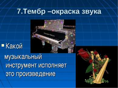 7.Тембр –окраска звука Какой музыкальный инструмент исполняет это произведение