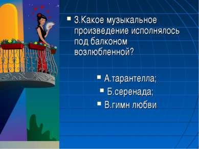 3.Какое музыкальное произведение исполнялось под балконом возлюбленной? А.тар...