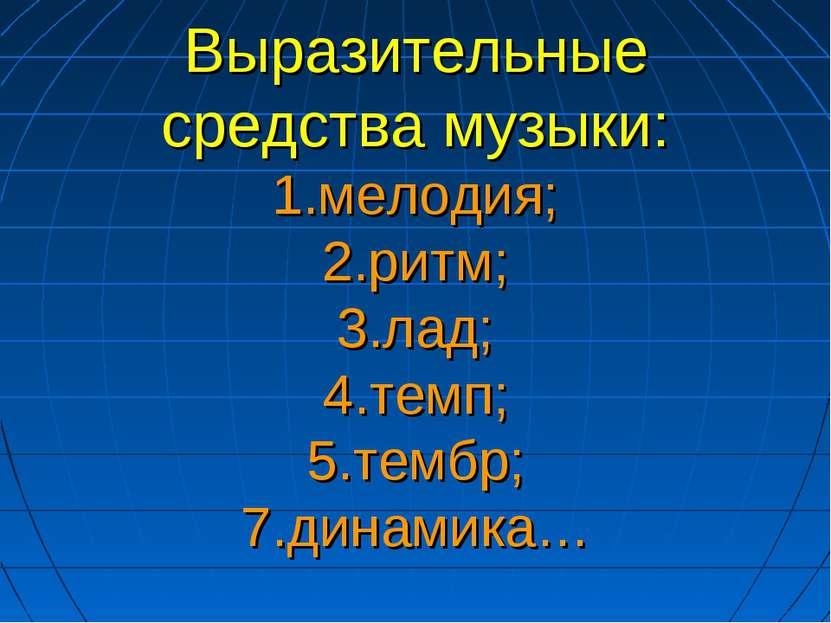 Выразительные средства музыки: 1.мелодия; 2.ритм; 3.лад; 4.темп; 5.тембр; 7.д...