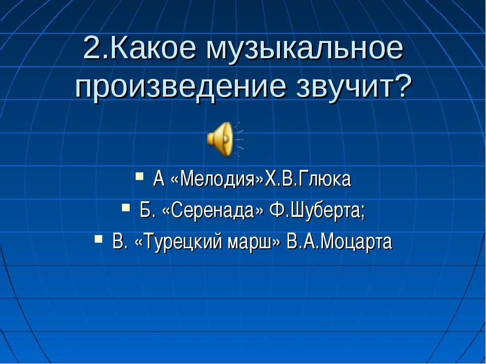 2.Какое музыкальное произведение звучит? А «Мелодия»Х.В.Глюка Б. «Серенада» Ф...