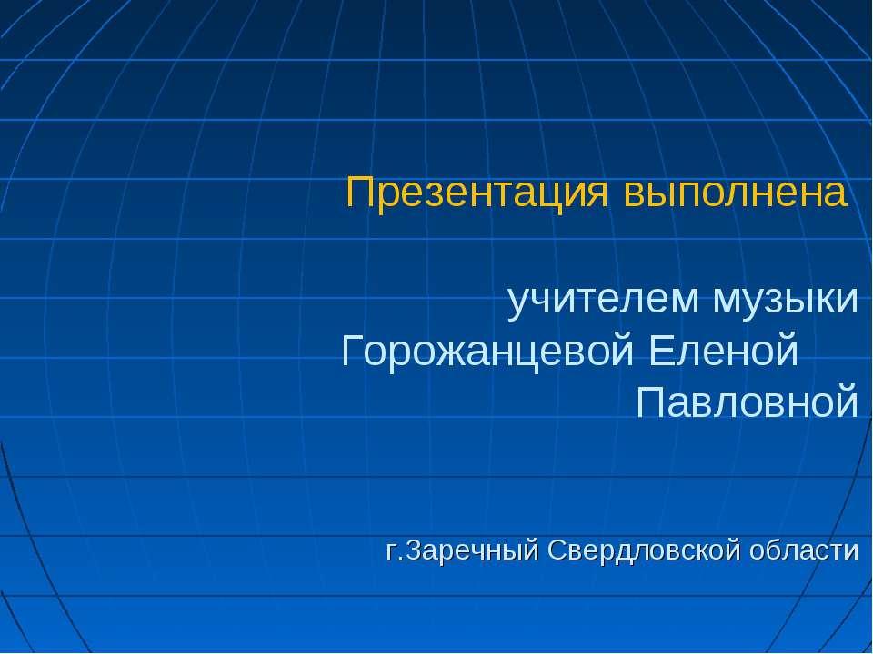 Презентация выполнена учителем музыки Горожанцевой Еленой Павловной г.Заречны...