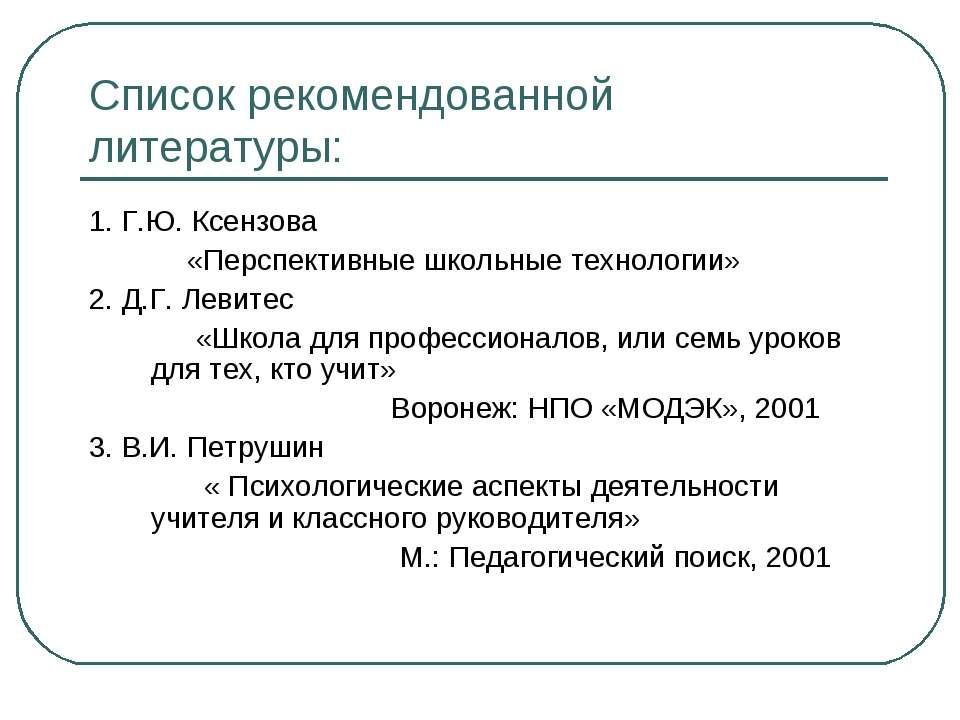 Список рекомендованной литературы: 1. Г.Ю. Ксензова «Перспективные школьные т...