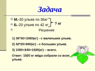 Задача М.-30 ульев по 36кг Б.-20 ульев по 42 кг Решение ? кг 1) 36*30=1080(кг...