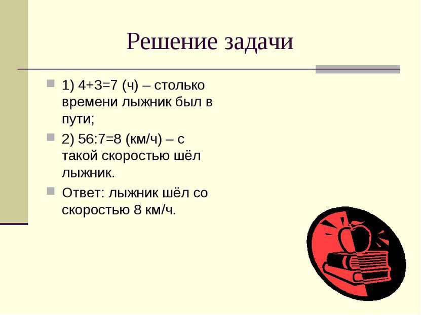 Решение задачи 1) 4+3=7 (ч) – столько времени лыжник был в пути; 2) 56:7=8 (к...