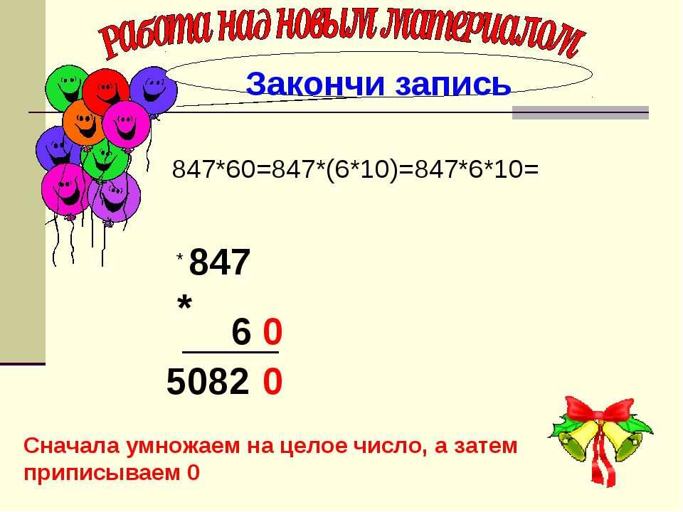 . 847*60=847*(6*10)=847*6*10= Закончи запись 847 6 0 * 5082 0 * Сначала умнож...