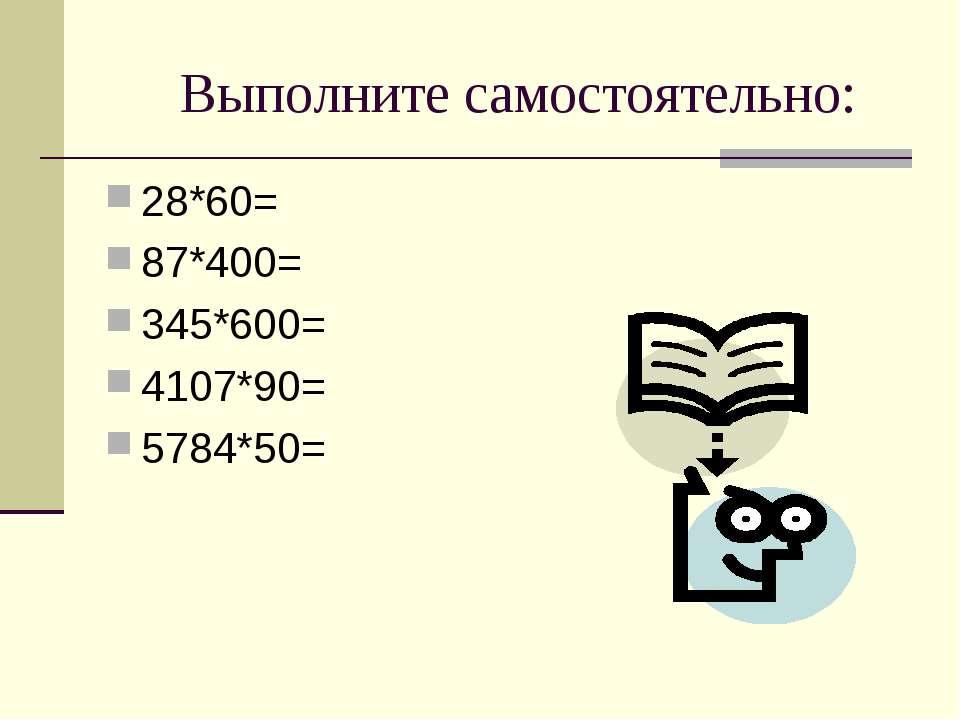 Выполните самостоятельно: 28*60= 87*400= 345*600= 4107*90= 5784*50=