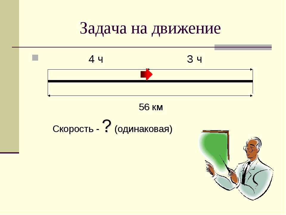 Задача на движение 4 ч 3 ч 56 км Скорость - ? (одинаковая)
