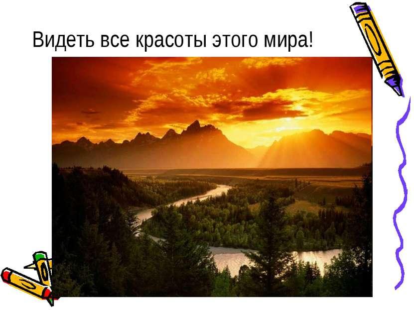 Видеть все красоты этого мира!