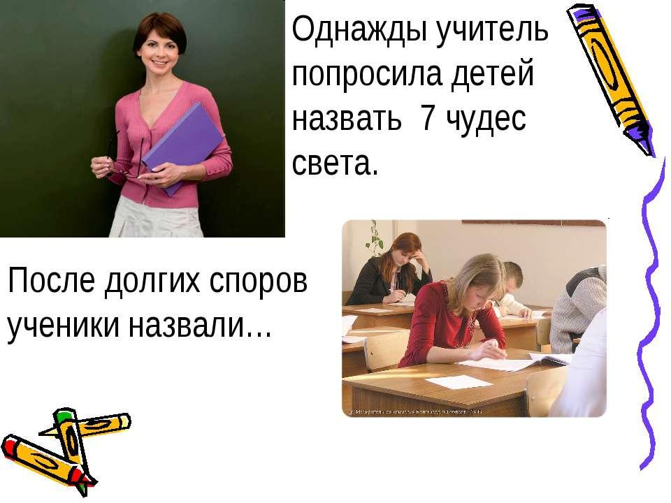 Однажды учитель попросила детей назвать 7 чудес света. После долгих споров уч...