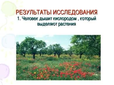 РЕЗУЛЬТАТЫ ИССЛЕДОВАНИЯ 1. Человек дышит кислородом , который выделяют растения