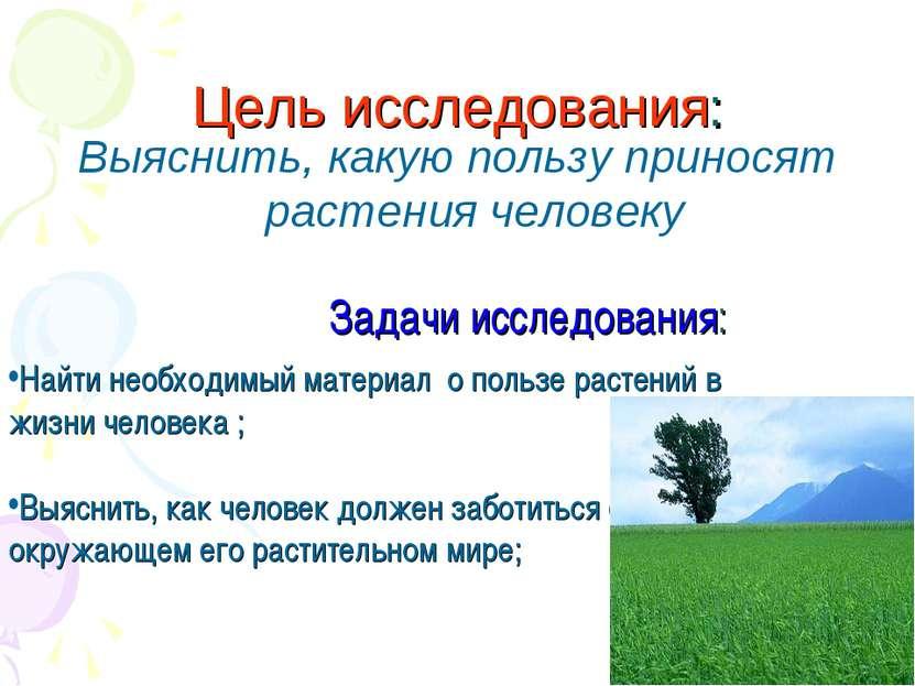 Цель исследования: Выяснить, какую пользу приносят растения человеку Задачи и...