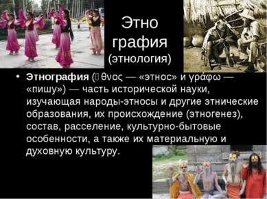 Этно графия (этнология) Этнография (ἔθνος— «этнос» и γράφω— «пишу»)— часть...