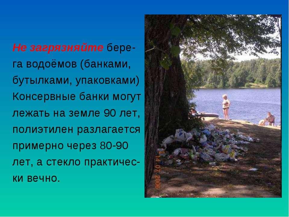 Не загрязняйте бере- га водоёмов (банками, бутылками, упаковками) Консервные ...