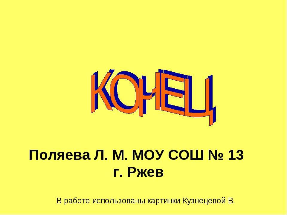 Поляева Л. М. МОУ СОШ № 13 г. Ржев В работе использованы картинки Кузнецевой В.