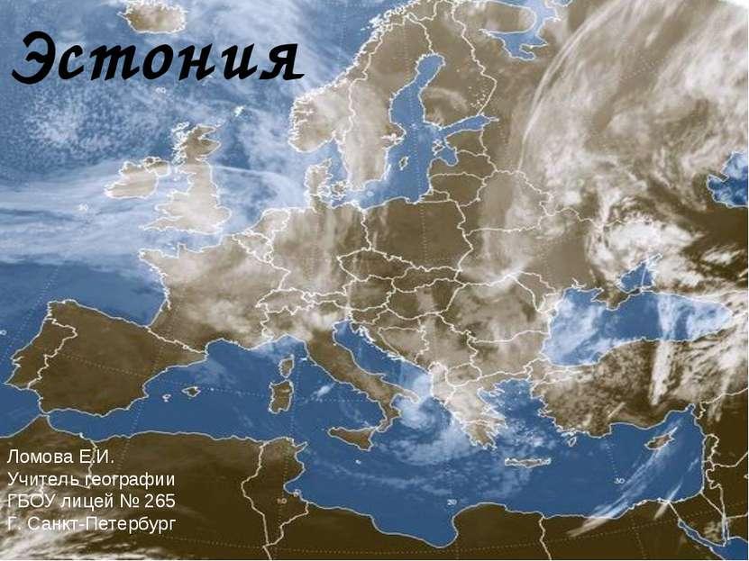 Эстония Ломова Е.И. Учитель географии ГБОУ лицей № 265 Г. Санкт-Петербург