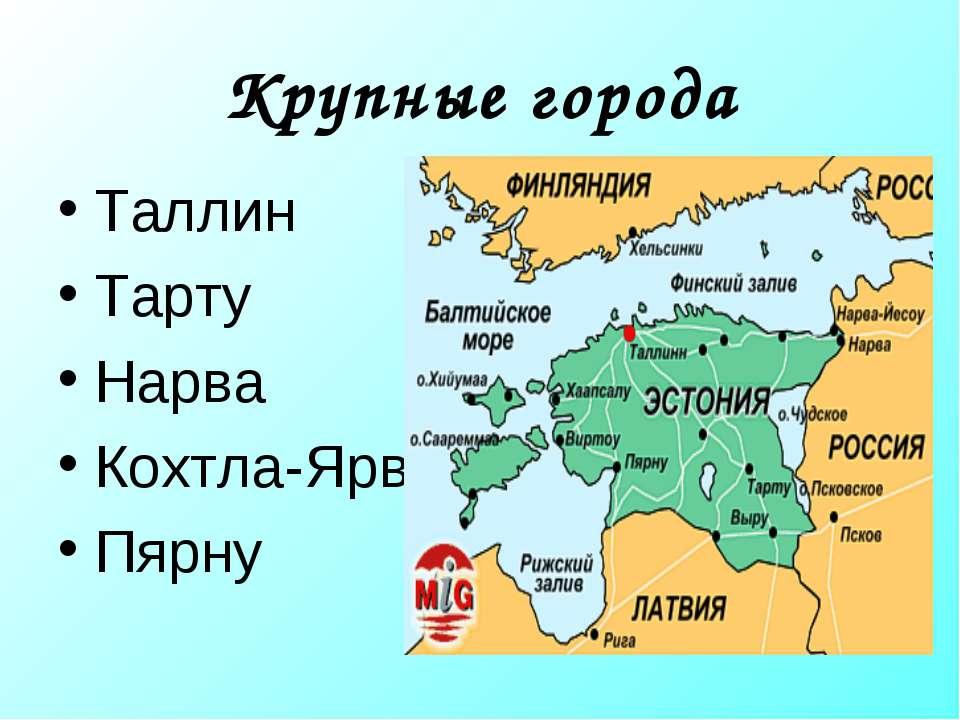 Крупные города Таллин Тарту Нарва Кохтла-Ярве Пярну