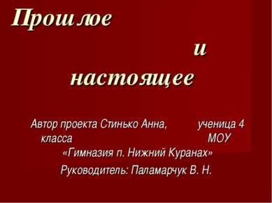 Прошлое и настоящее Автор проекта Стинько Анна, ученица 4 класса МОУ «Гимнази...