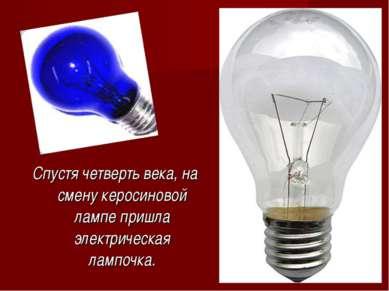 Спустя четверть века, на смену керосиновой лампе пришла электрическая лампочка.