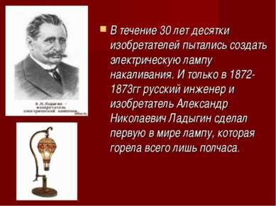 В течение 30 лет десятки изобретателей пытались создать электрическую лампу н...