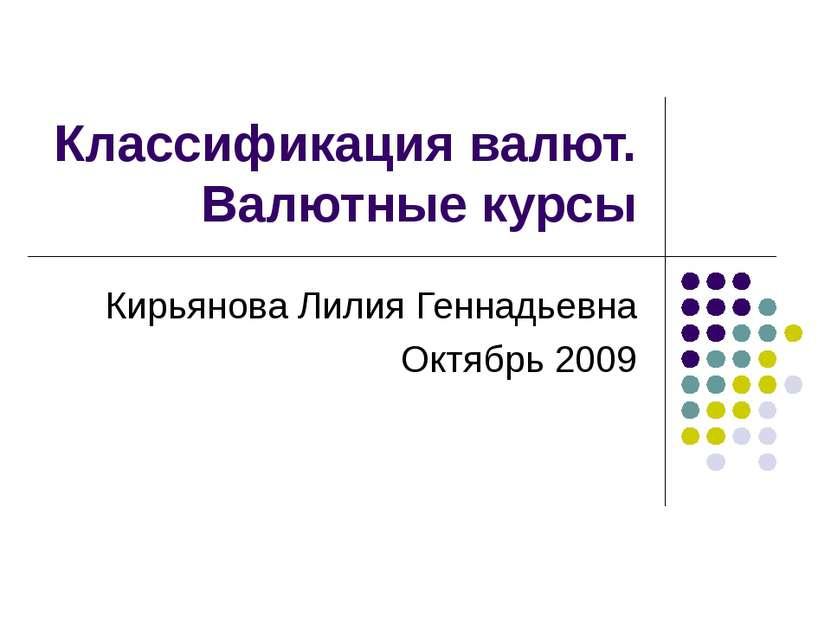 Классификация валют. Валютные курсы Кирьянова Лилия Геннадьевна Октябрь 2009