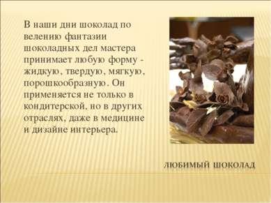 В наши дни шоколад по велению фантазии шоколадных дел мастера принимает любую...
