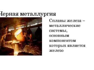 Черная металлургия Сплавы железа – металлические системы, основным компоненто...