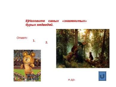 8)Назовите самых «знаменитых» бурых медведей. Ответ: 1. 2. и др.