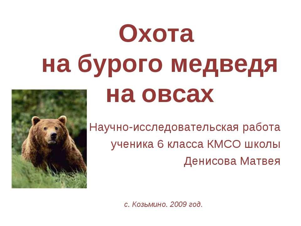 Охота на бурого медведя на овсах Научно-исследовательская работа ученика 6 кл...