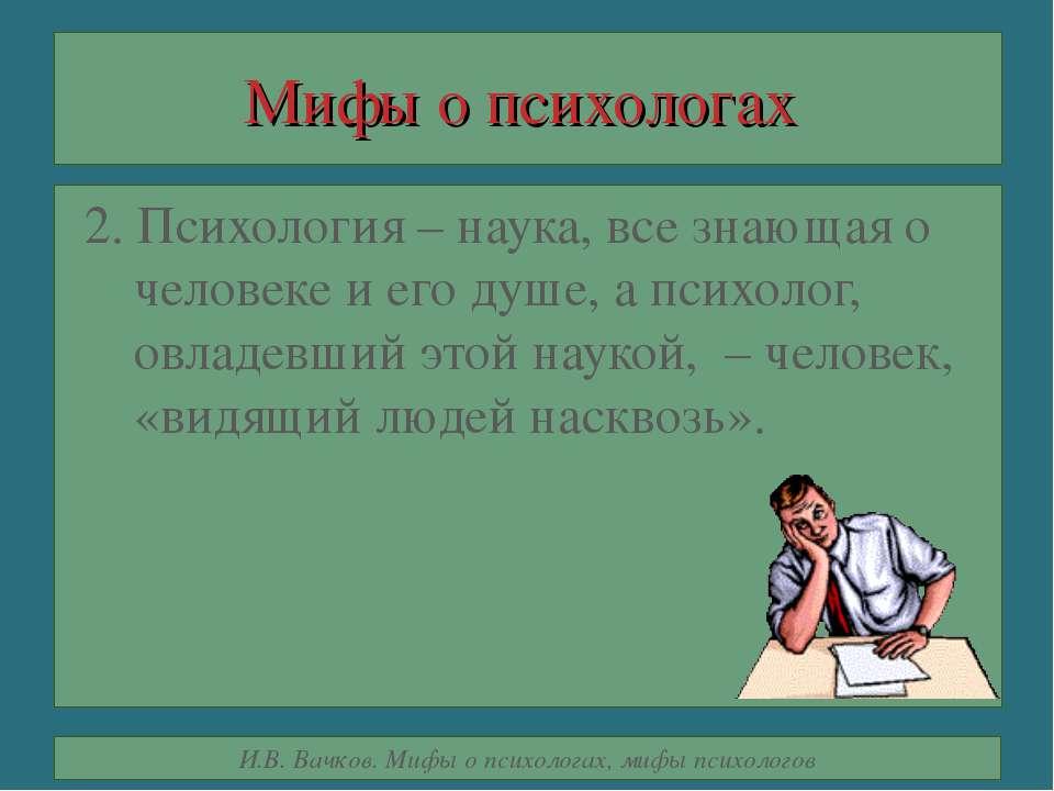 Мифы о психологах 2. Психология – наука, все знающая о человеке и его душе, а...