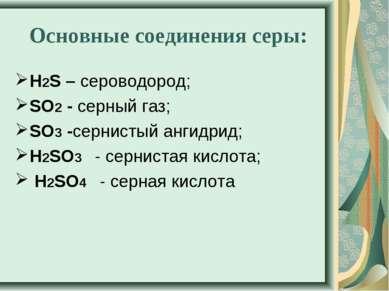 Основные соединения серы: Н2S – сероводород; SO2- серный газ; SO3-сернистый...