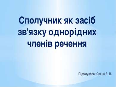 Підготувала: Сахно В. В. Сполучник як засіб зв'язку однорідних членів речення