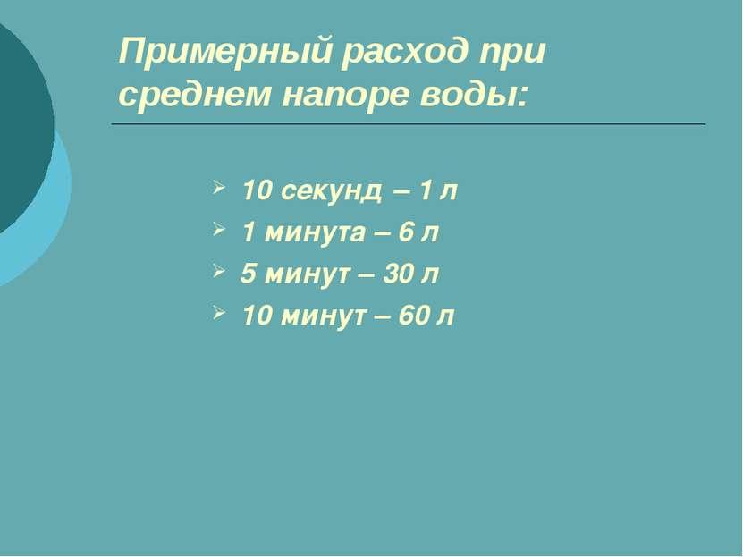 Примерный расход при среднем напоре воды: 10 секунд – 1 л 1 минута – 6 л 5 ми...