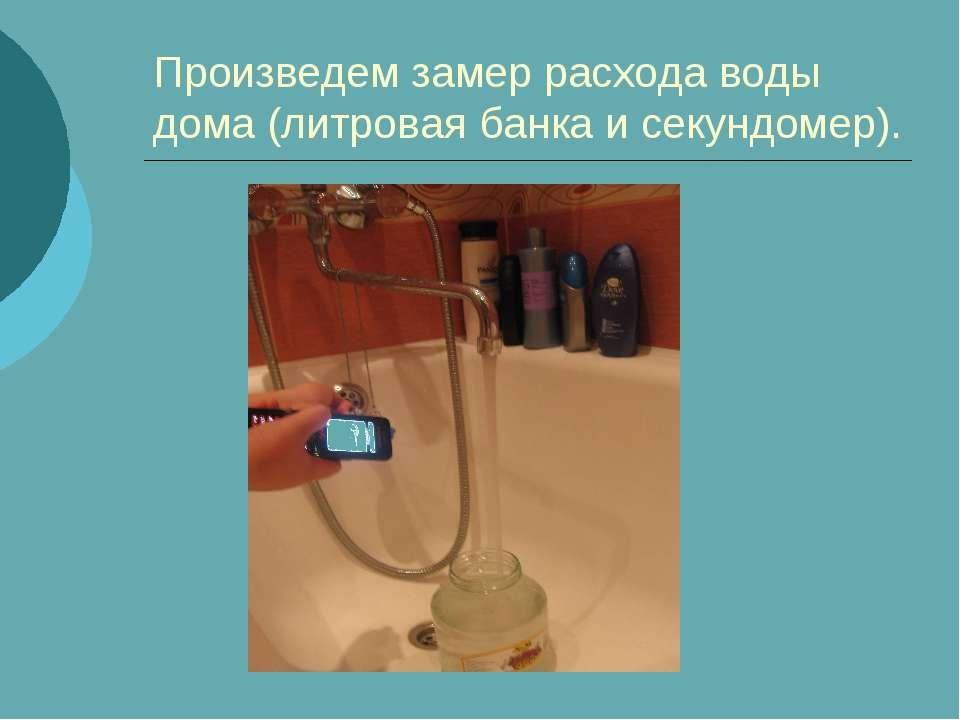 Произведем замер расхода воды дома (литровая банка и секундомер).