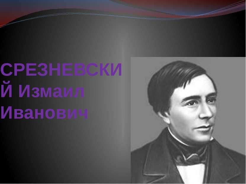 СРЕЗНЕВСКИЙ Измаил Иванович