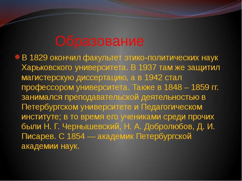 Образование В 1829 окончил факультет этико-политических наук Харьковского уни...