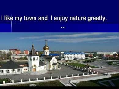I like my town and I enjoy nature greatly. …