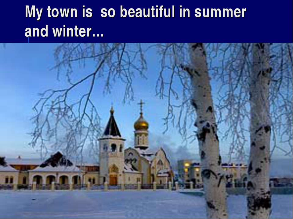 My town is so beautiful in summer and winter…