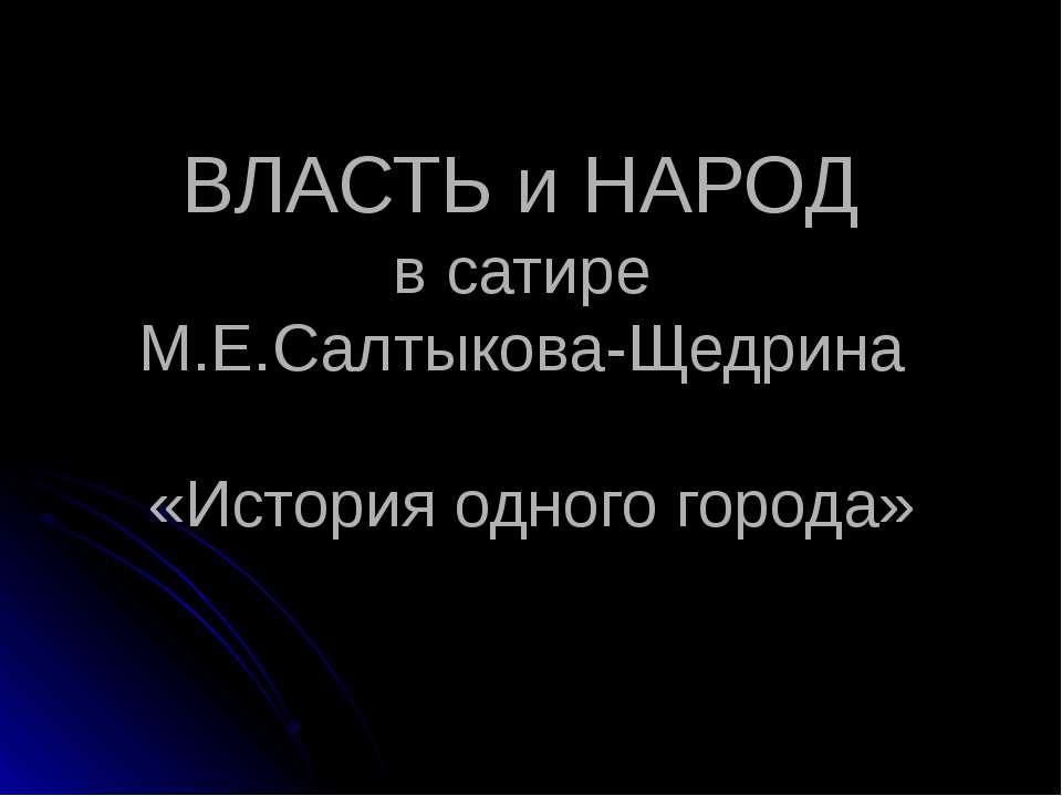 ВЛАСТЬ и НАРОД в сатире М.Е.Салтыкова-Щедрина «История одного города»