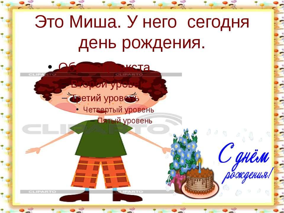 Это Миша. У него сегодня день рождения. http://aida.ucoz.ru