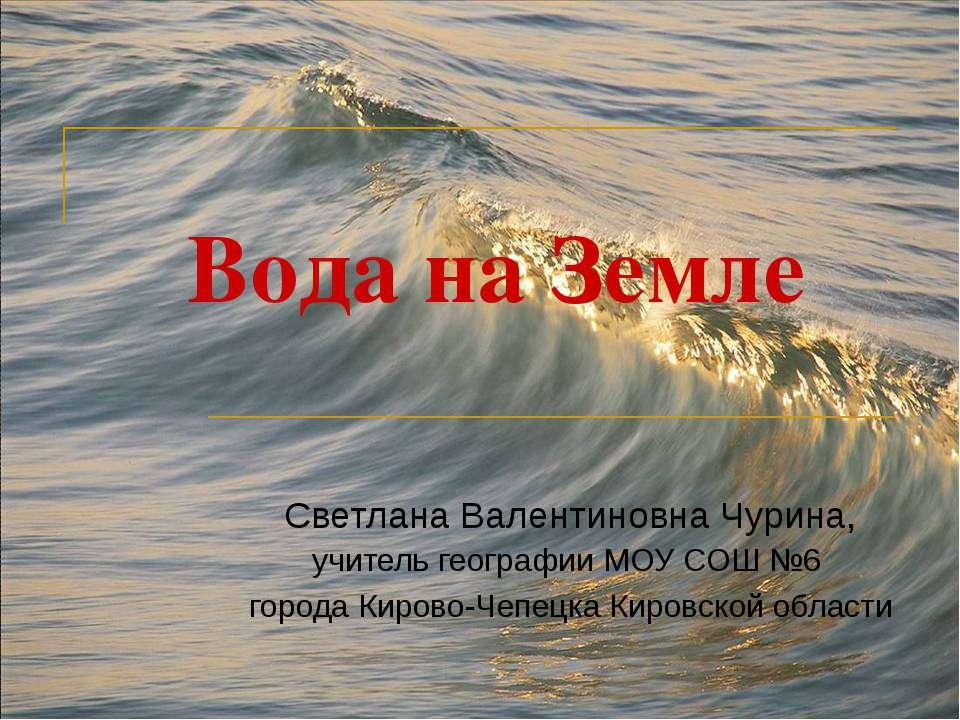 Вода на Земле Светлана Валентиновна Чурина, учитель географии МОУ СОШ №6 горо...