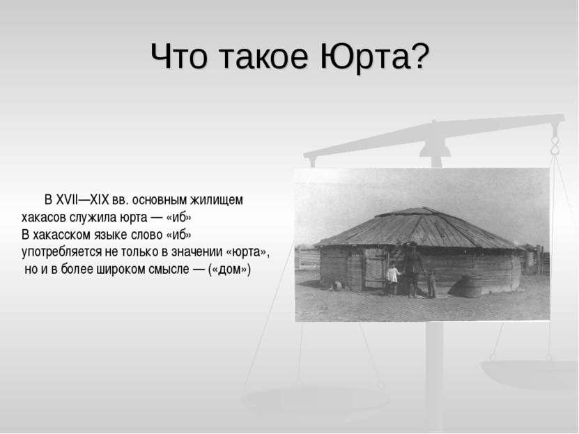 Что такое Юрта? В XVII—XIX вв. основным жилищем хакасов служила юрта — «иб» В...