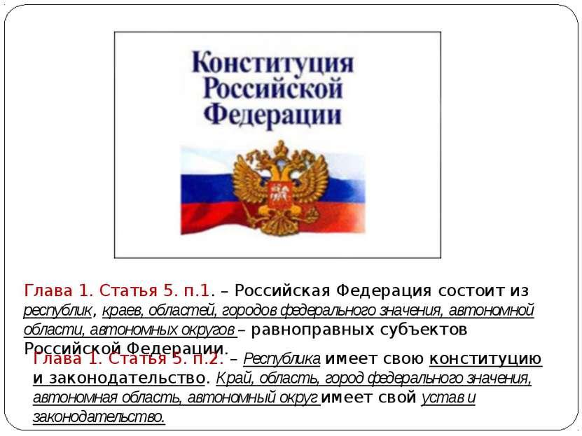 Глава 1. Статья 5. п.1. – Российская Федерация состоит из республик, краев, о...
