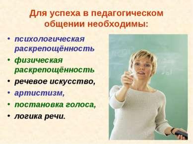 Для успеха в педагогическом общении необходимы: психологическая раскрепощённо...