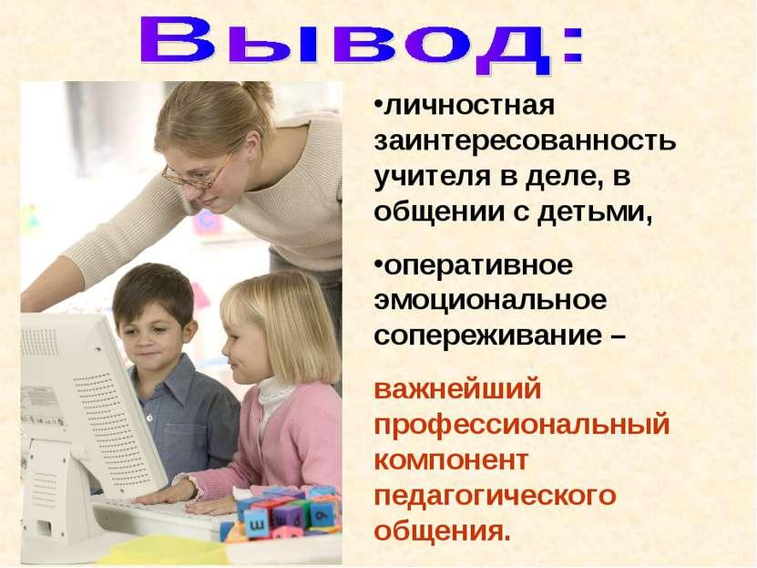 личностная заинтересованность учителя в деле, в общении с детьми, оперативное...